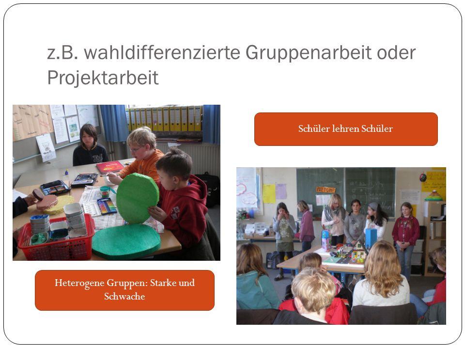 z.B. wahldifferenzierte Gruppenarbeit oder Projektarbeit Heterogene Gruppen: Starke und Schwache Schüler lehren Schüler