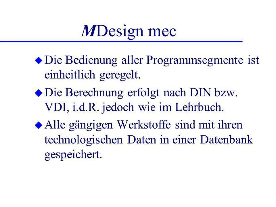 MDesign mec u Die Bedienung aller Programmsegmente ist einheitlich geregelt. u Die Berechnung erfolgt nach DIN bzw. VDI, i.d.R. jedoch wie im Lehrbuch
