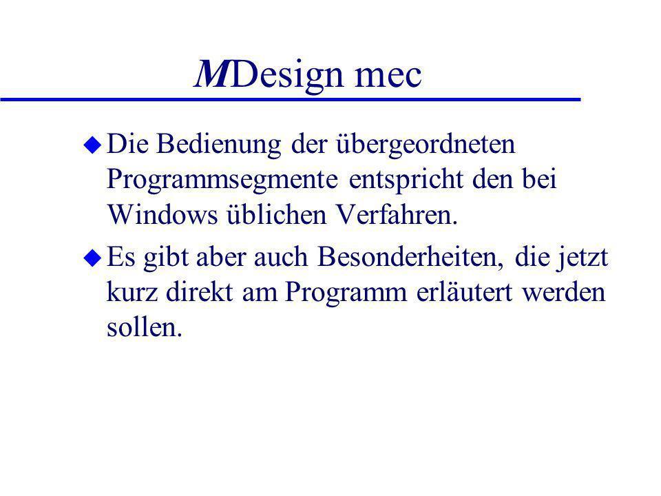 MDesign mec u Die Bedienung der übergeordneten Programmsegmente entspricht den bei Windows üblichen Verfahren. u Es gibt aber auch Besonderheiten, die