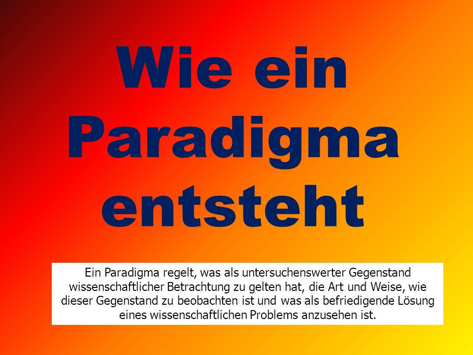 Wie ein Paradigma entsteht Ein Paradigma regelt, was als untersuchenswerter Gegenstand wissenschaftlicher Betrachtung zu gelten hat, die Art und Weise