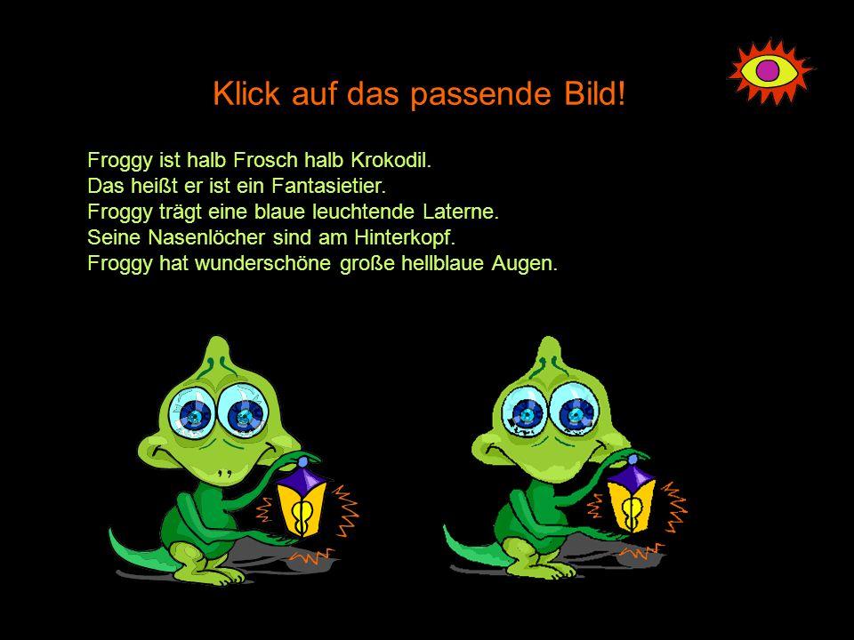 Klick auf das passende Bild! Froggy ist halb Frosch halb Krokodil. Das heißt er ist ein Fantasietier. Froggy trägt eine blaue leuchtende Laterne. Sein