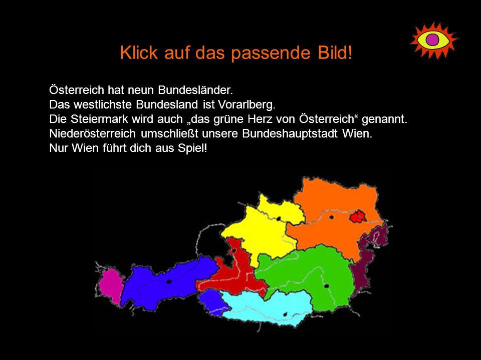 Klick auf das passende Bild! Österreich hat neun Bundesländer. Das westlichste Bundesland ist Vorarlberg. Die Steiermark wird auch das grüne Herz von