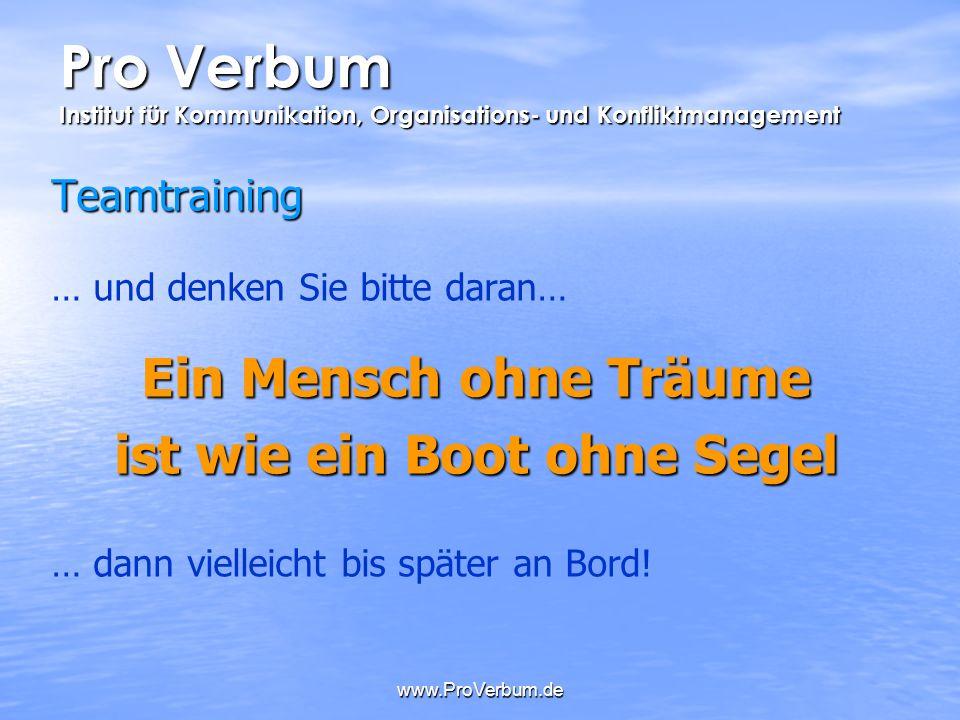 www.ProVerbum.de Teamtraining … und denken Sie bitte daran… Ein Mensch ohne Träume ist wie ein Boot ohne Segel … dann vielleicht bis später an Bord!