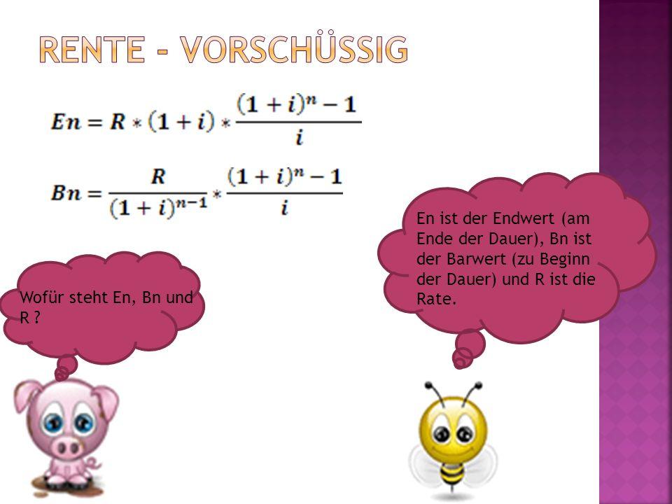 Wofür steht En, Bn und R ? En ist der Endwert (am Ende der Dauer), Bn ist der Barwert (zu Beginn der Dauer) und R ist die Rate.