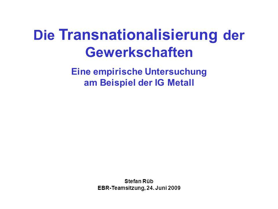Die Transnationalisierung der Gewerkschaften Eine empirische Untersuchung am Beispiel der IG Metall Stefan Rüb EBR-Teamsitzung, 24.