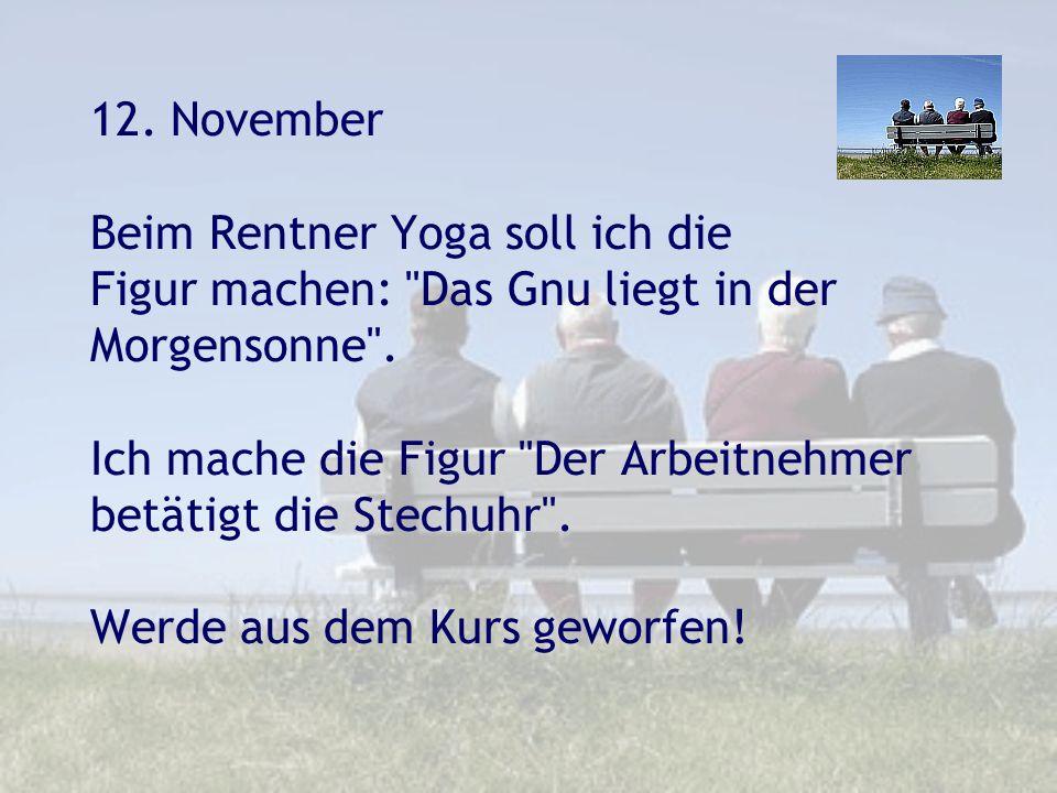 12. November Beim Rentner Yoga soll ich die Figur machen: