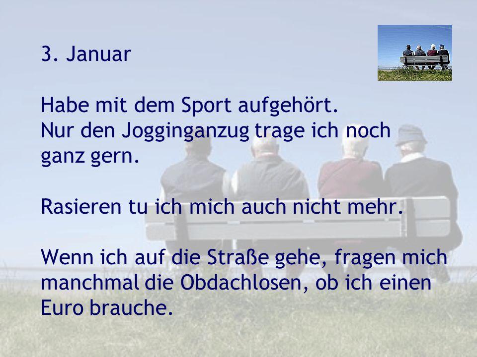 3. Januar Habe mit dem Sport aufgehört. Nur den Jogginganzug trage ich noch ganz gern. Rasieren tu ich mich auch nicht mehr. Wenn ich auf die Straße g