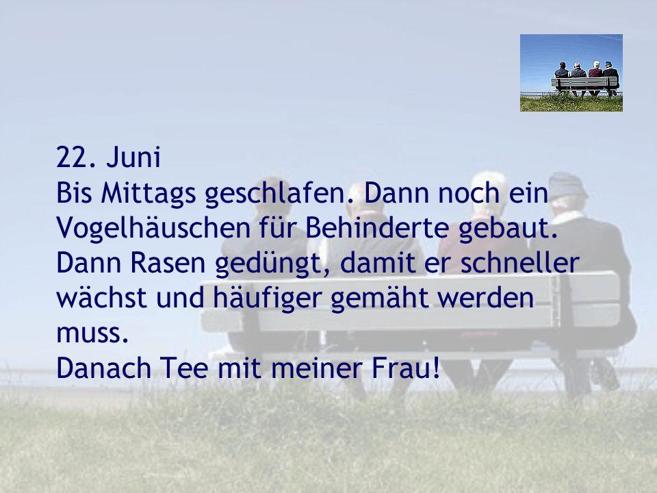 22. Juni Bis Mittags geschlafen. Dann noch ein Vogelhäuschen für Behinderte gebaut. Dann Rasen gedüngt, damit er schneller wächst und häufiger gemäht