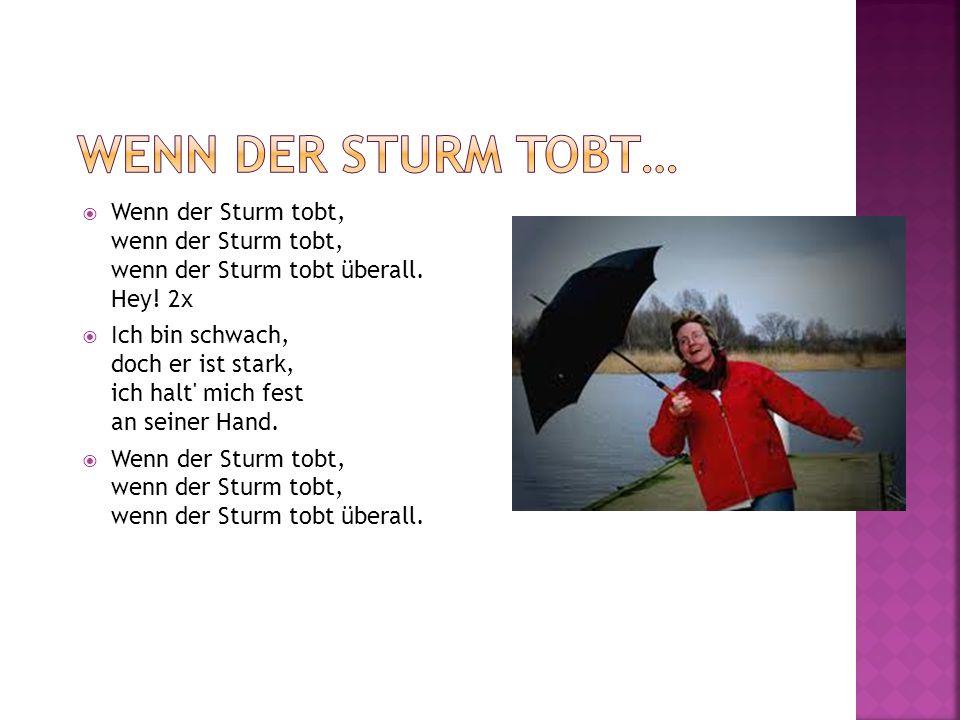 Wenn der Sturm tobt, wenn der Sturm tobt, wenn der Sturm tobt überall. Hey! 2x Ich bin schwach, doch er ist stark, ich halt' mich fest an seiner Hand.