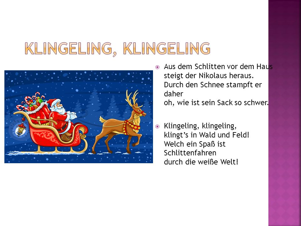Aus dem Schlitten vor dem Haus steigt der Nikolaus heraus. Durch den Schnee stampft er daher oh, wie ist sein Sack so schwer. Klingeling, klingeling,