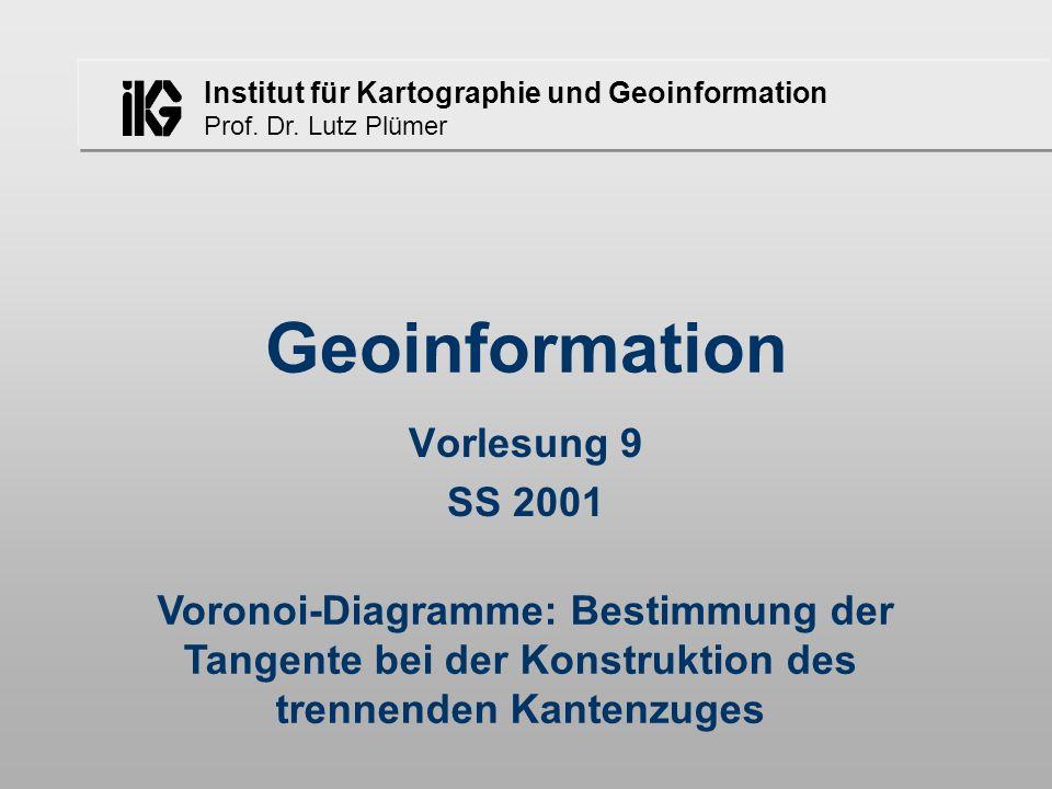 Institut für Kartographie und Geoinformation Prof. Dr. Lutz Plümer Geoinformation Vorlesung 9 SS 2001 Voronoi-Diagramme: Bestimmung der Tangente bei d