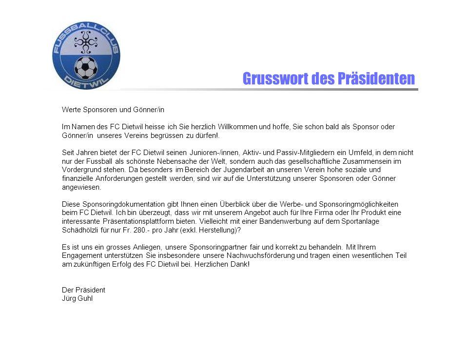 Grusswort des Präsidenten Werte Sponsoren und Gönner/in Im Namen des FC Dietwil heisse ich Sie herzlich Willkommen und hoffe, Sie schon bald als Sponsor oder Gönner/in unseres Vereins begrüssen zu dürfen!.