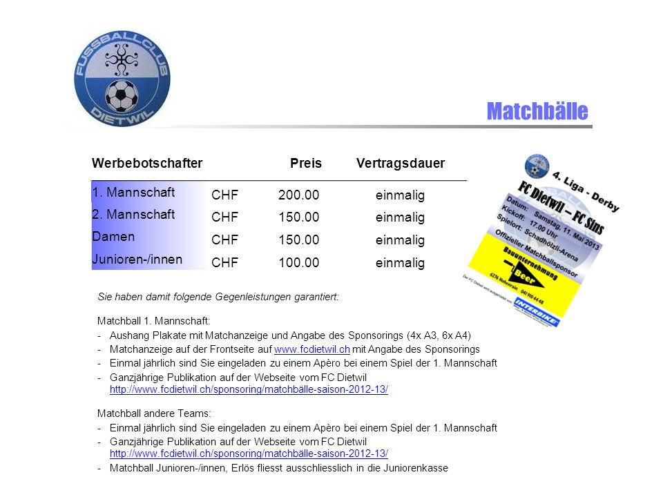 Matchbälle Werbebotschafter PreisVertragsdauer 1. Mannschaft CHF200.00einmalig 2. Mannschaft CHF150.00einmalig Damen CHF150.00einmalig Junioren-/innen