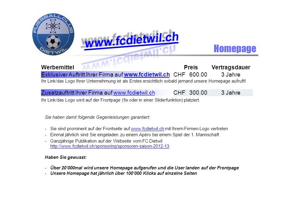 Homepage WerbemittelPreisVertragsdauer Exklusiver Auftritt Ihrer Firma auf www.fcdietwil.chwww.fcdietwil.chCHF600.003 Jahre Ihr Link/das Logo Ihrer Unternehmung ist als Erstes ersichtlich sobald jemand unsere Homepage aufruft.