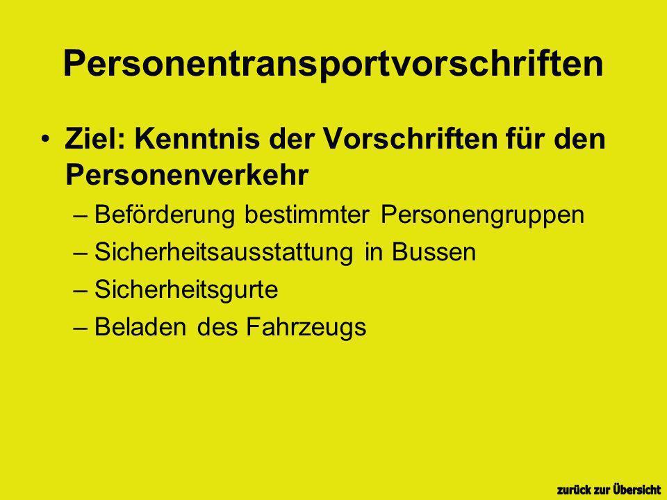 Personentransportvorschriften Ziel: Kenntnis der Vorschriften für den Personenverkehr –Beförderung bestimmter Personengruppen –Sicherheitsausstattung in Bussen –Sicherheitsgurte –Beladen des Fahrzeugs