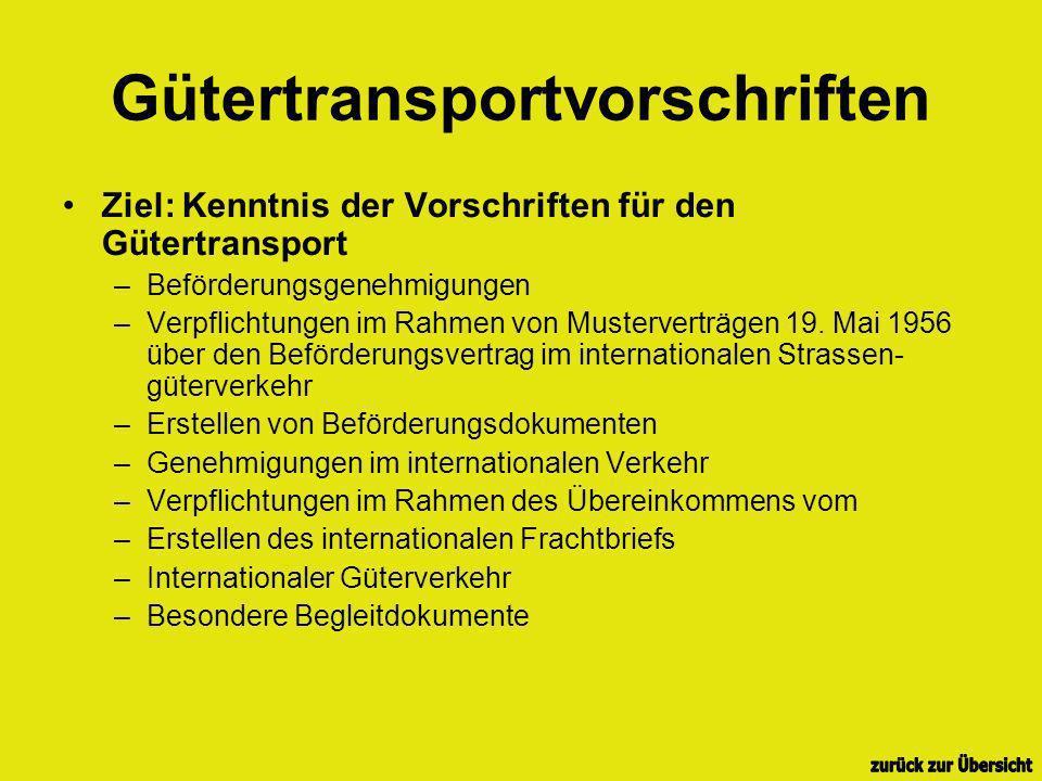 Gütertransportvorschriften Ziel: Kenntnis der Vorschriften für den Gütertransport –Beförderungsgenehmigungen –Verpflichtungen im Rahmen von Mustervert