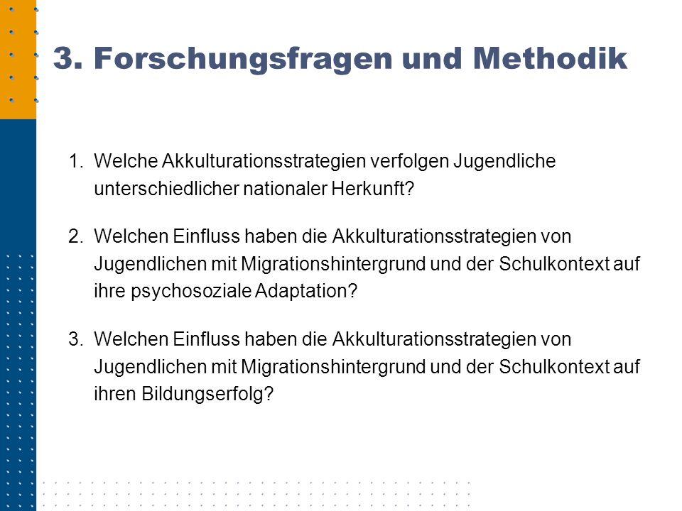 3. Forschungsfragen und Methodik 1.Welche Akkulturationsstrategien verfolgen Jugendliche unterschiedlicher nationaler Herkunft? 2.Welchen Einfluss hab