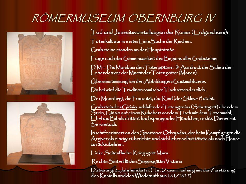 RÖMERMUSEUM OBERNBURG IV Tod und Jenseitsvorstellungen der Römer (Erdgeschoss): Totenkult war in erster Linie Sache der Reichen. Grabsteine standen an