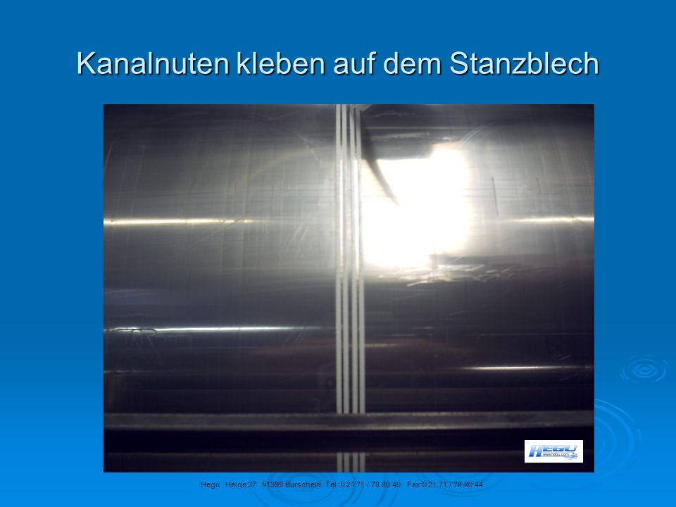 Kanalnuten kleben auf dem Stanzblech Hegu Heide 37 51399 Burscheid Tel.:0 21 71 / 78 80 40 Fax:0 21 71 / 78 80 44