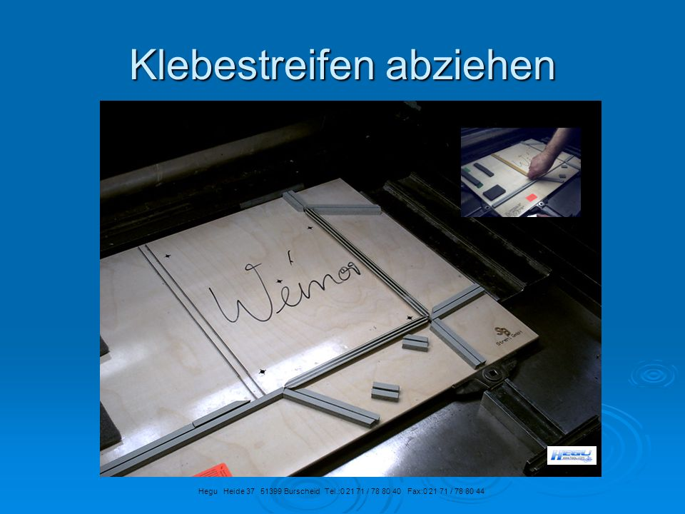 Klebestreifen abziehen Hegu Heide 37 51399 Burscheid Tel.:0 21 71 / 78 80 40 Fax:0 21 71 / 78 80 44