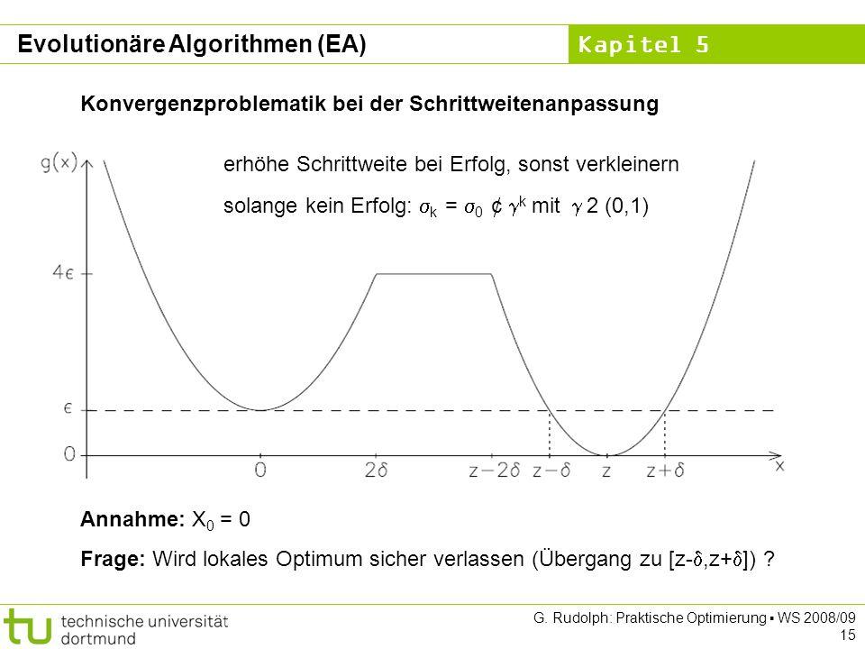 Kapitel 5 G. Rudolph: Praktische Optimierung WS 2008/09 15 Konvergenzproblematik bei der Schrittweitenanpassung Annahme: X 0 = 0 Frage: Wird lokales O