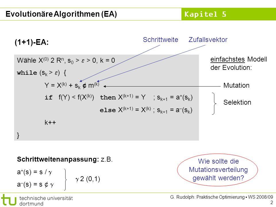Kapitel 5 G. Rudolph: Praktische Optimierung WS 2008/09 2 Evolutionäre Algorithmen (EA) Wähle X (0) 2 R n, s 0 > > 0, k = 0 while (s k > ) { Y = X (k)