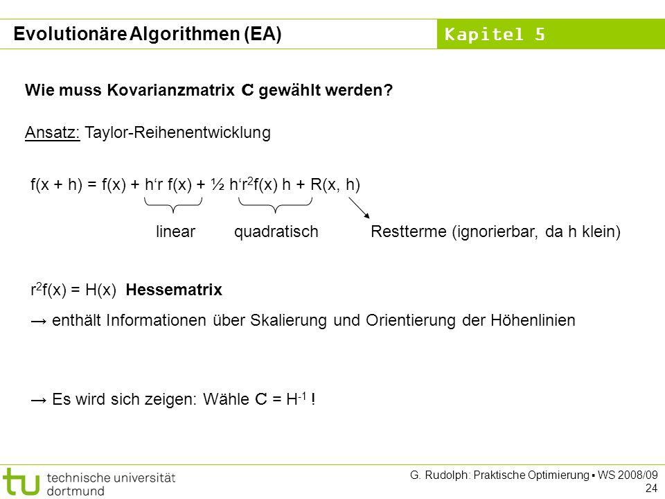 Kapitel 5 G. Rudolph: Praktische Optimierung WS 2008/09 24 Wie muss Kovarianzmatrix C gewählt werden? Ansatz: Taylor-Reihenentwicklung f(x + h) = f(x)