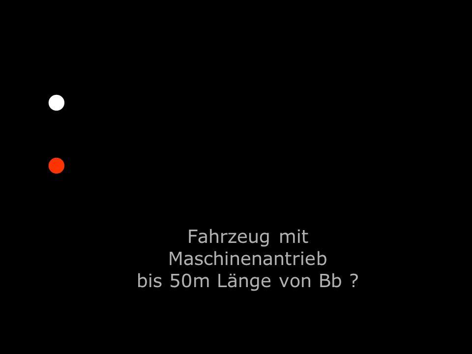 Fahrzeug mit Maschinenantrieb bis 50m Länge von Bb ?....