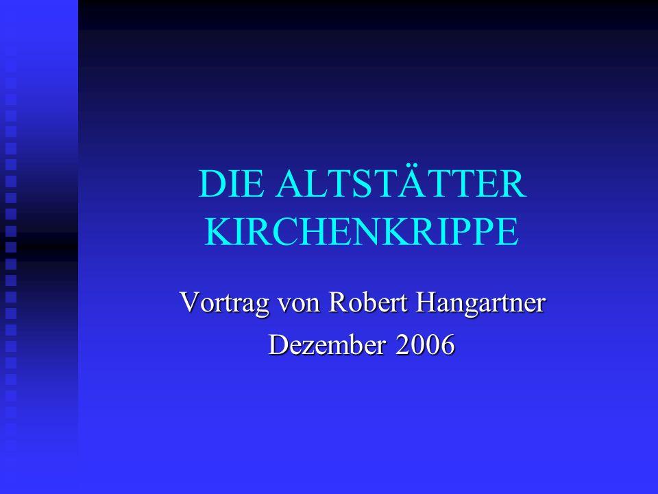 DIE ALTSTÄTTER KIRCHENKRIPPE Vortrag von Robert Hangartner Dezember 2006