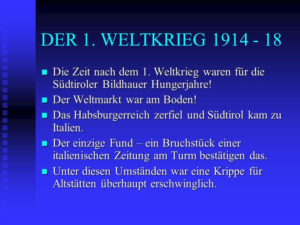 DER 1. WELTKRIEG 1914 - 18 Die Zeit nach dem 1. Weltkrieg waren für die Südtiroler Bildhauer Hungerjahre! Die Zeit nach dem 1. Weltkrieg waren für die