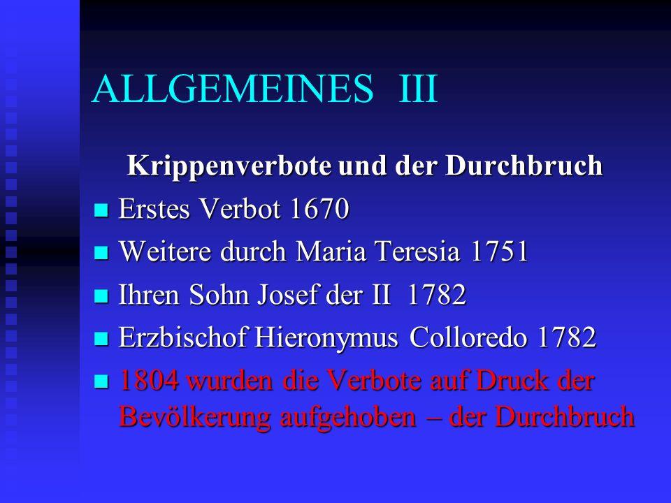 ALLGEMEINES III Krippenverbote und der Durchbruch Erstes Verbot 1670 Erstes Verbot 1670 Weitere durch Maria Teresia 1751 Weitere durch Maria Teresia 1