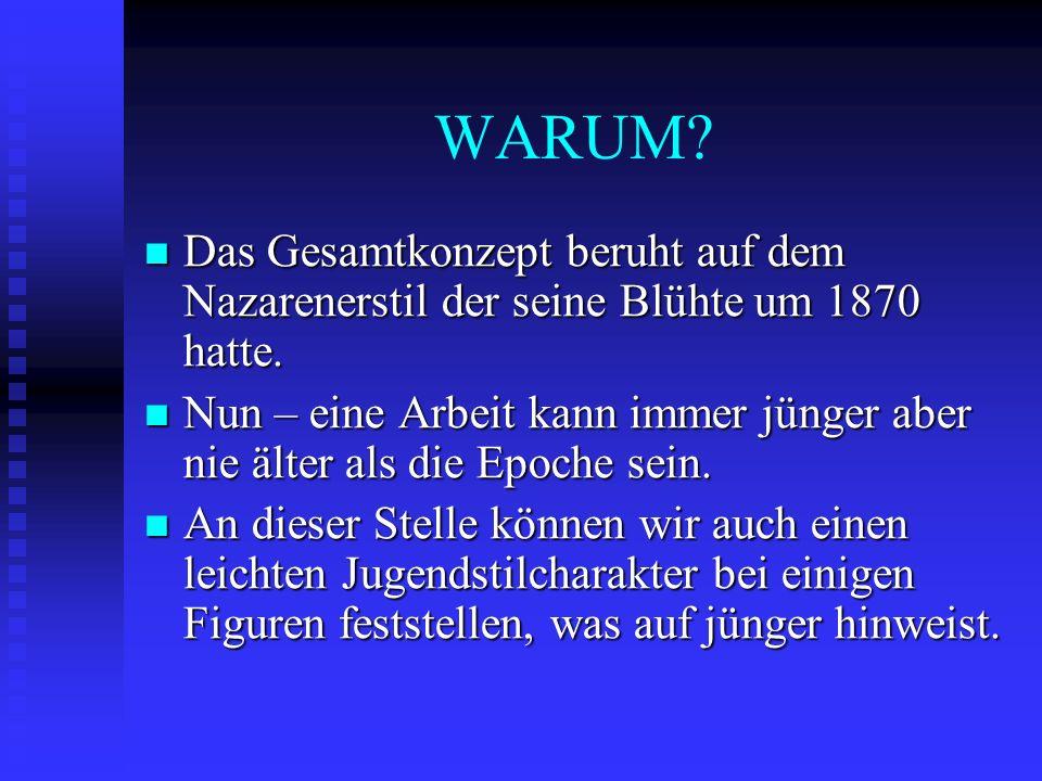 WARUM? Das Gesamtkonzept beruht auf dem Nazarenerstil der seine Blühte um 1870 hatte. Das Gesamtkonzept beruht auf dem Nazarenerstil der seine Blühte