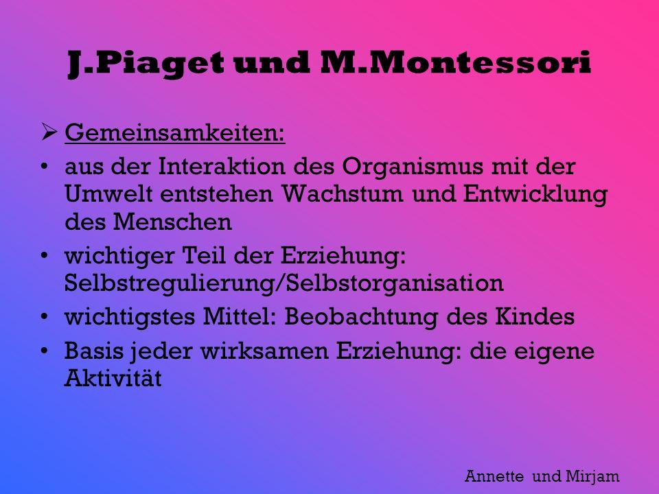 J.Piaget und M.Montessori Gemeinsamkeiten: aus der Interaktion des Organismus mit der Umwelt entstehen Wachstum und Entwicklung des Menschen wichtiger