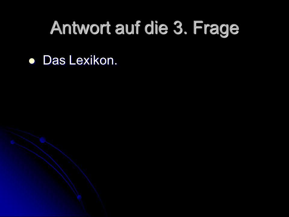 Antwort auf die 3. Frage Das Lexikon. Das Lexikon.