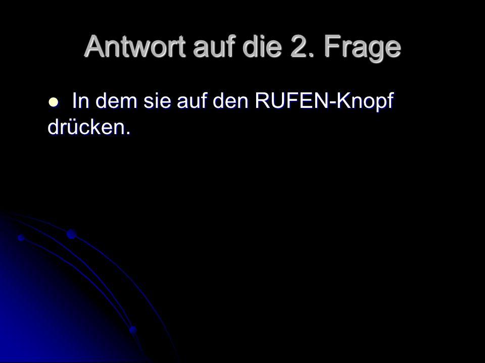 Antwort auf die 2. Frage In dem sie auf den RUFEN-Knopf drücken. In dem sie auf den RUFEN-Knopf drücken.