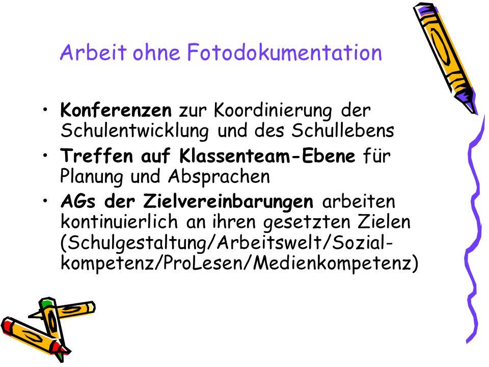 Arbeit ohne Fotodokumentation Konferenzen zur Koordinierung der Schulentwicklung und des Schullebens Treffen auf Klassenteam-Ebene für Planung und Absprachen AGs der Zielvereinbarungen arbeiten kontinuierlich an ihren gesetzten Zielen (Schulgestaltung/Arbeitswelt/Sozial- kompetenz/ProLesen/Medienkompetenz)