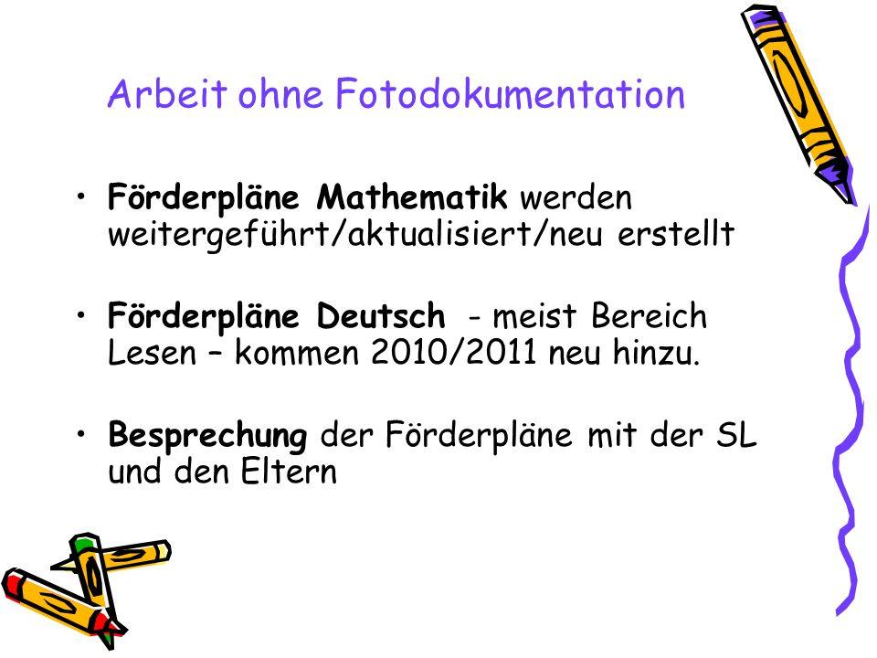 Arbeit ohne Fotodokumentation Förderpläne Mathematik werden weitergeführt/aktualisiert/neu erstellt Förderpläne Deutsch - meist Bereich Lesen – kommen 2010/2011 neu hinzu.
