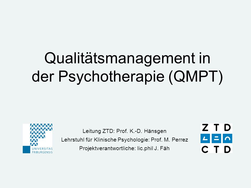 Qualitätsmanagement in der Psychotherapie (QMPT) Leitung ZTD: Prof. K.-D. Hänsgen Lehrstuhl für Klinische Psychologie: Prof. M. Perrez Projektverantwo
