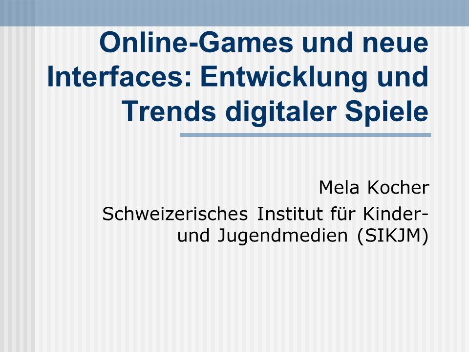 Online-Games und neue Interfaces: Entwicklung und Trends digitaler Spiele Mela Kocher Schweizerisches Institut für Kinder- und Jugendmedien (SIKJM)