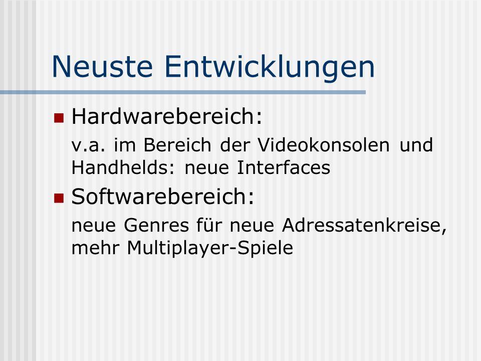 Neuste Entwicklungen Hardwarebereich: v.a. im Bereich der Videokonsolen und Handhelds: neue Interfaces Softwarebereich: neue Genres für neue Adressate