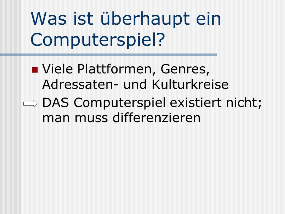 Was ist überhaupt ein Computerspiel? Viele Plattformen, Genres, Adressaten- und Kulturkreise DAS Computerspiel existiert nicht; man muss differenziere
