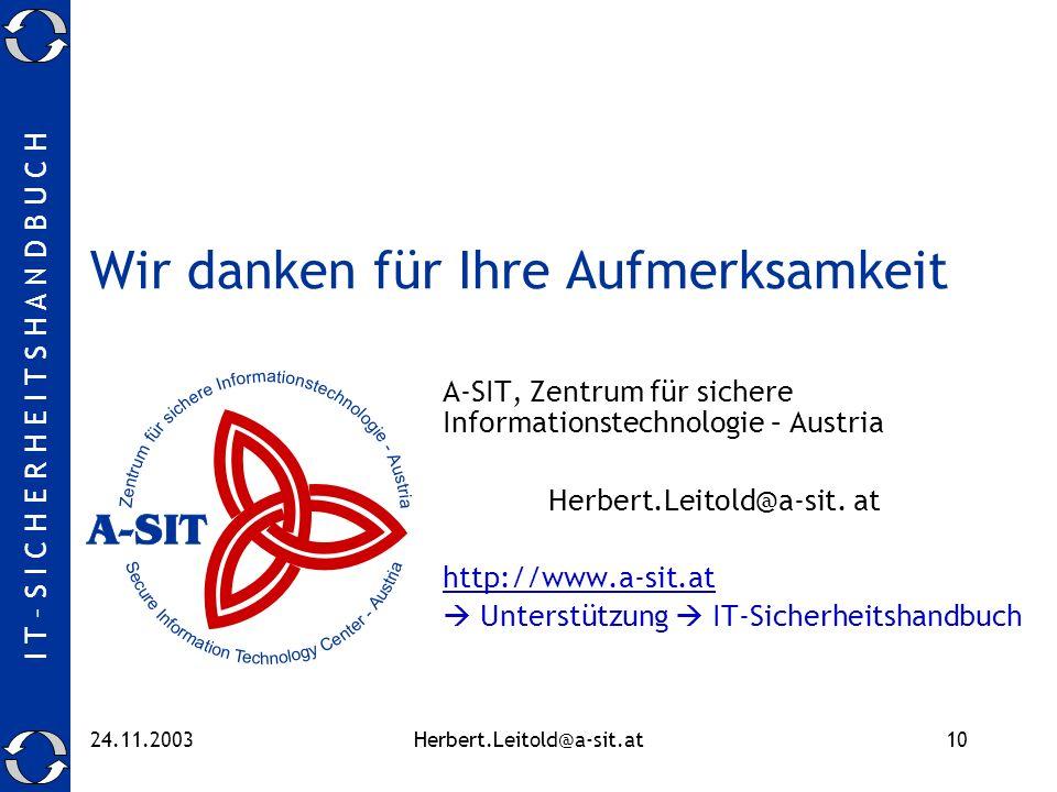 I T – S I C H E R H E I T S H A N D B U C H 24.11.2003Herbert.Leitold@a-sit.at10 Wir danken für Ihre Aufmerksamkeit A-SIT, Zentrum für sichere Informa