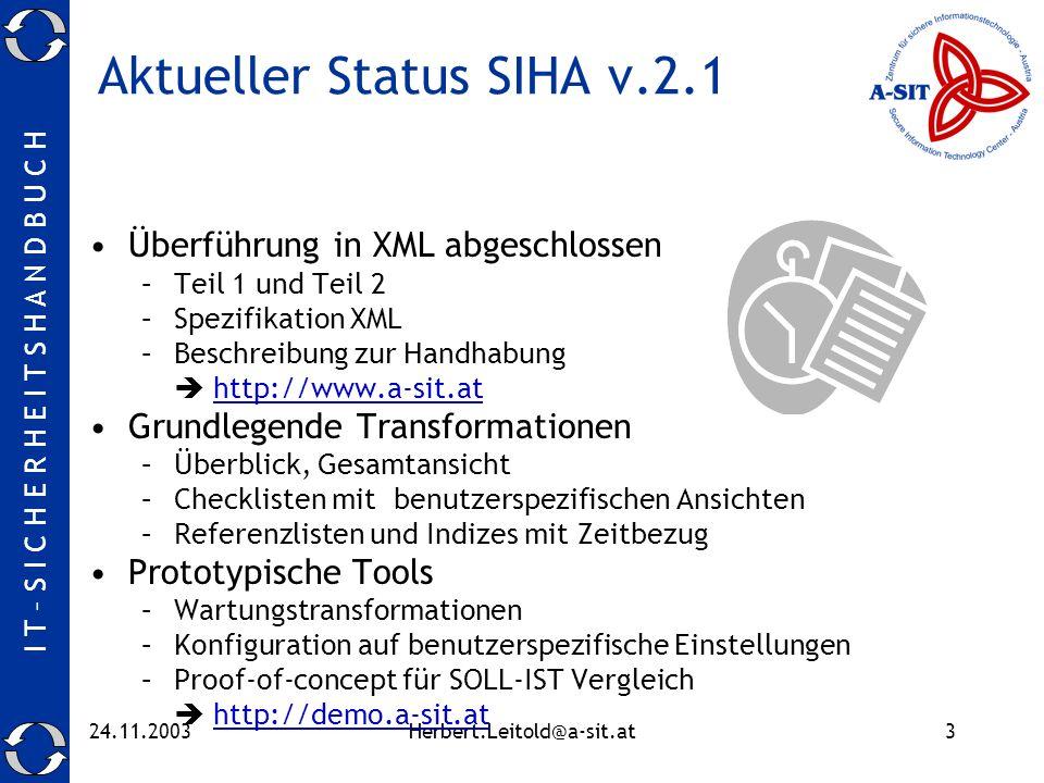 I T – S I C H E R H E I T S H A N D B U C H 24.11.2003Herbert.Leitold@a-sit.at3 Aktueller Status SIHA v.2.1 Überführung in XML abgeschlossen –Teil 1 und Teil 2 –Spezifikation XML –Beschreibung zur Handhabung http://www.a-sit.at Grundlegende Transformationen –Überblick, Gesamtansicht –Checklisten mit benutzerspezifischen Ansichten –Referenzlisten und Indizes mit Zeitbezug Prototypische Tools –Wartungstransformationen –Konfiguration auf benutzerspezifische Einstellungen –Proof-of-concept für SOLL-IST Vergleich http://demo.a-sit.at