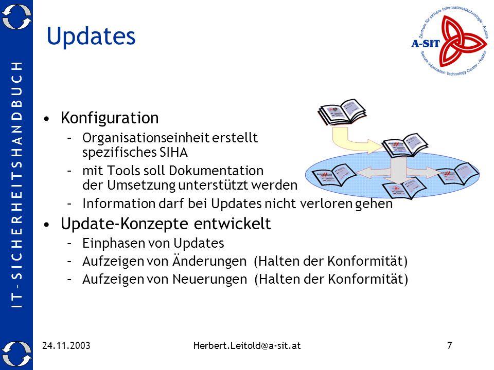 I T – S I C H E R H E I T S H A N D B U C H 24.11.2003Herbert.Leitold@a-sit.at7 Updates Konfiguration –Organisationseinheit erstellt spezifisches SIHA –mit Tools soll Dokumentation der Umsetzung unterstützt werden –Information darf bei Updates nicht verloren gehen Update-Konzepte entwickelt –Einphasen von Updates –Aufzeigen von Änderungen (Halten der Konformität) –Aufzeigen von Neuerungen (Halten der Konformität)