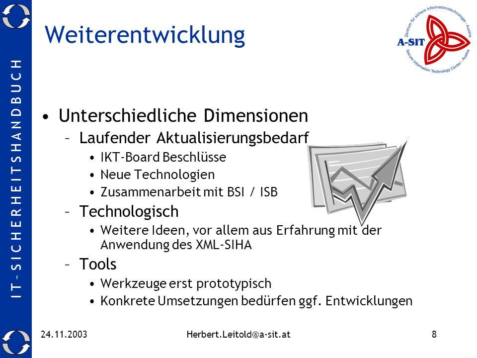 I T – S I C H E R H E I T S H A N D B U C H 24.11.2003Herbert.Leitold@a-sit.at8 Weiterentwicklung Unterschiedliche Dimensionen –Laufender Aktualisierungsbedarf IKT-Board Beschlüsse Neue Technologien Zusammenarbeit mit BSI / ISB –Technologisch Weitere Ideen, vor allem aus Erfahrung mit der Anwendung des XML-SIHA –Tools Werkzeuge erst prototypisch Konkrete Umsetzungen bedürfen ggf.