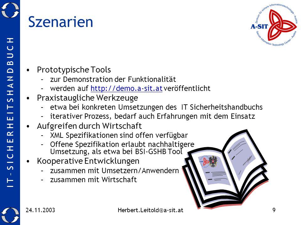 I T – S I C H E R H E I T S H A N D B U C H 24.11.2003Herbert.Leitold@a-sit.at9 Szenarien Prototypische Tools –zur Demonstration der Funktionalität –werden auf http://demo.a-sit.at veröffentlicht Praxistaugliche Werkzeuge –etwa bei konkreten Umsetzungen des IT Sicherheitshandbuchs –iterativer Prozess, bedarf auch Erfahrungen mit dem Einsatz Aufgreifen durch Wirtschaft –XML Spezifikationen sind offen verfügbar –Offene Spezifikation erlaubt nachhaltigere Umsetzung, als etwa bei BSI-GSHB Tool Kooperative Entwicklungen –zusammen mit Umsetzern/Anwendern –zusammen mit Wirtschaft