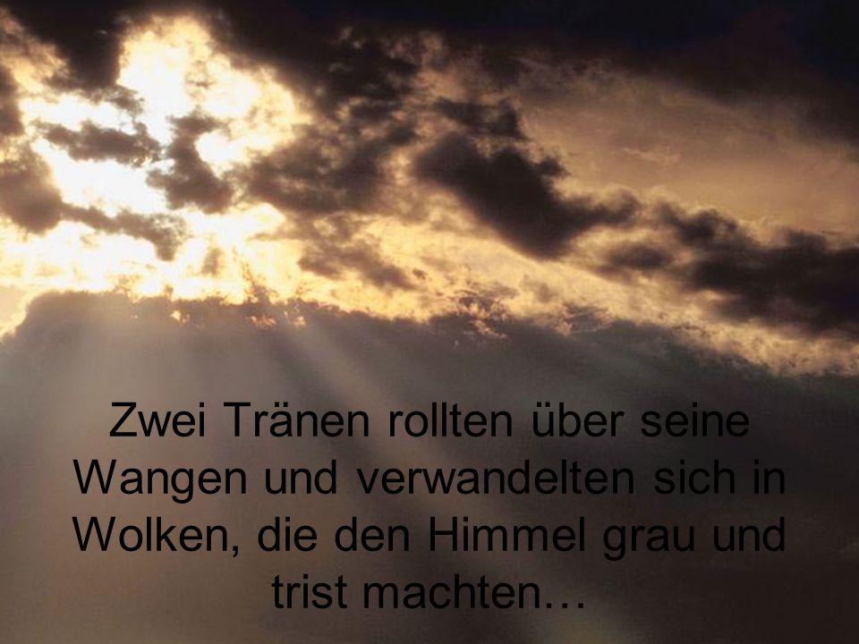 Zwei Tränen rollten über seine Wangen und verwandelten sich in Wolken, die den Himmel grau und trist machten…