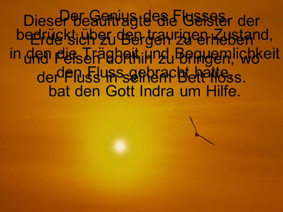 Der Genius des Flusses, bedrückt über den traurigen Zustand, in den die Trägheit und Bequemlichkeit den Fluss gebracht hatte, bat den Gott Indra um Hilfe.
