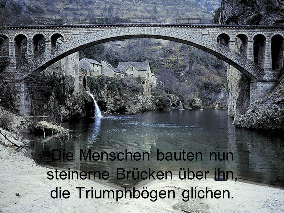 Die Menschen bauten nun steinerne Brücken über ihn, die Triumphbögen glichen.