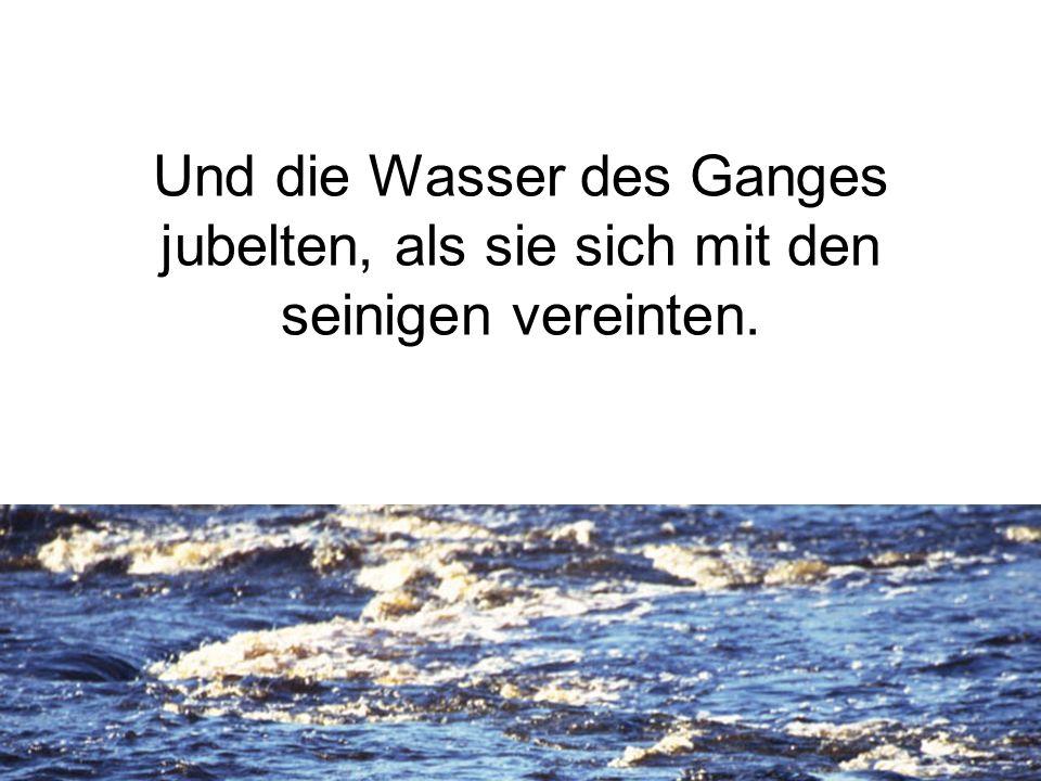 Und die Wasser des Ganges jubelten, als sie sich mit den seinigen vereinten.